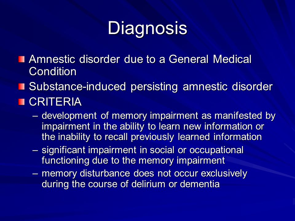 Diagnosis Amnestic disorder due to a General Medical Condition Substance-induced persisting amnestic disorder CRITERIA –development of memory impairment as manifested by impairment in the ability to learn new information or the inability to recall previously learned information –significant impairment in social or occupational functioning due to the memory impairment –memory disturbance does not occur exclusively during the course of delirium or dementia