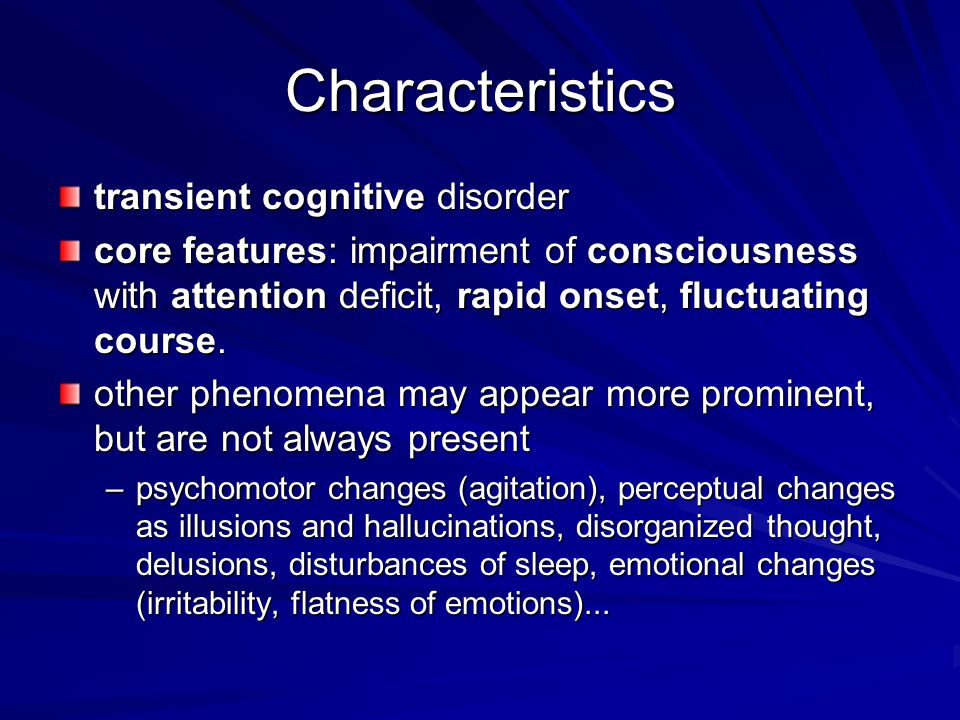 Characteristics transient cognitive disorder core features: impairment of consciousness with attention deficit, rapid onset, fluctuating course.