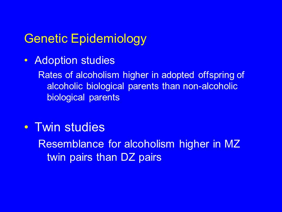 Genetic Epidemiology Adoption studies Rates of alcoholism higher in adopted offspring of alcoholic biological parents than non-alcoholic biological parents Twin studies Resemblance for alcoholism higher in MZ twin pairs than DZ pairs