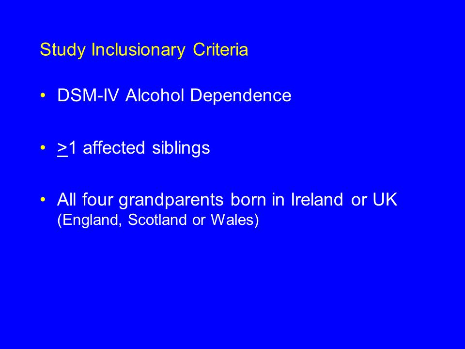 Study Inclusionary Criteria DSM-IV Alcohol Dependence >1 affected siblings All four grandparents born in Ireland or UK (England, Scotland or Wales)