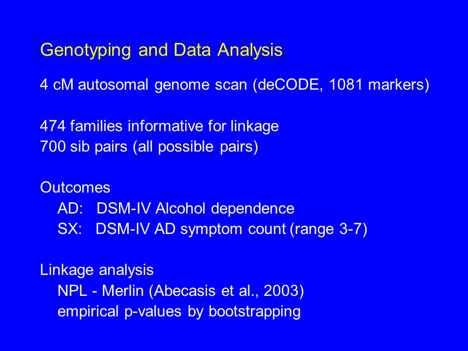 Genotyping and Data Analysis 4 cM autosomal genome scan (deCODE, 1081 markers) 474 families informative for linkage 700 sib pairs (all possible pairs) Outcomes AD: DSM-IV Alcohol dependence SX: DSM-IV AD symptom count (range 3-7) Linkage analysis NPL - Merlin (Abecasis et al., 2003) empirical p-values by bootstrapping