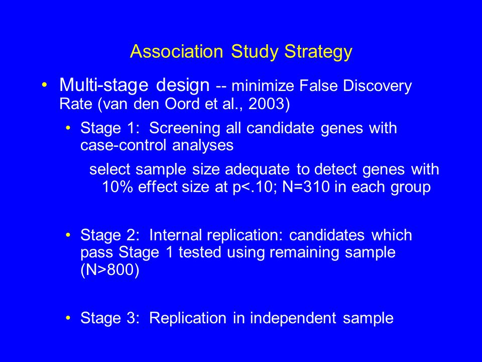 Association Study Strategy Multi-stage design -- minimize False Discovery Rate (van den Oord et al., 2003) Stage 1: Screening all candidate genes with case-control analyses select sample size adequate to detect genes with 10% effect size at p<.10; N=310 in each group Stage 2: Internal replication: candidates which pass Stage 1 tested using remaining sample (N>800) Stage 3: Replication in independent sample