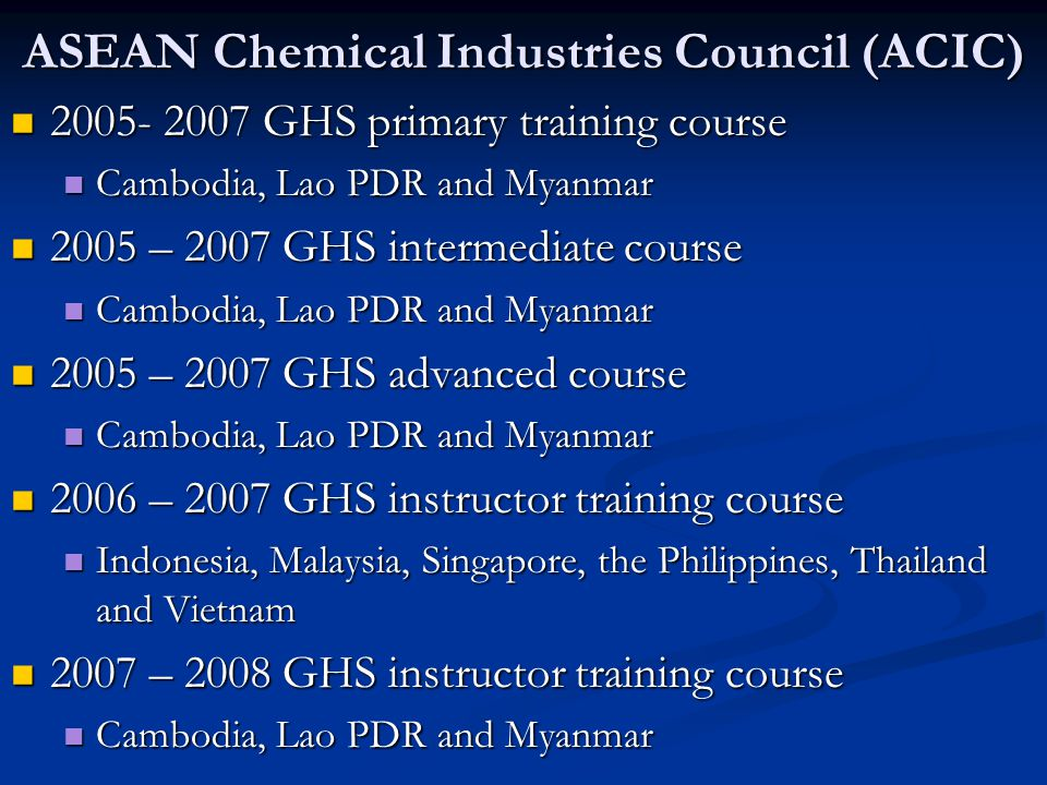 ASEAN Chemical Industries Council (ACIC) 2005- 2007 GHS primary training course 2005- 2007 GHS primary training course Cambodia, Lao PDR and Myanmar C