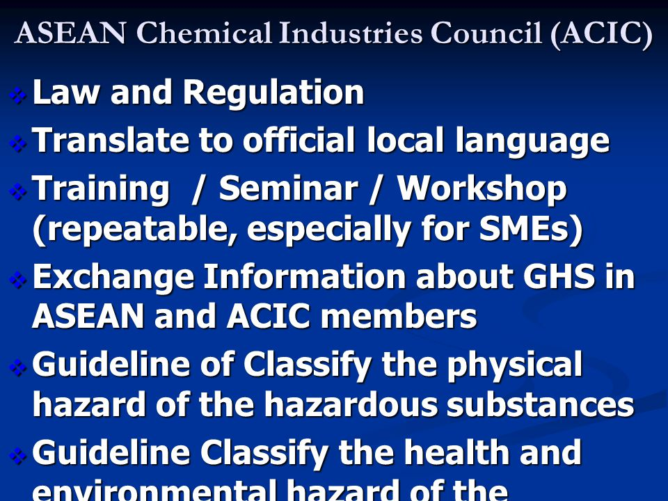 ASEAN Chemical Industries Council (ACIC)  Law and Regulation  Translate to official local language  Training / Seminar / Workshop (repeatable, espe
