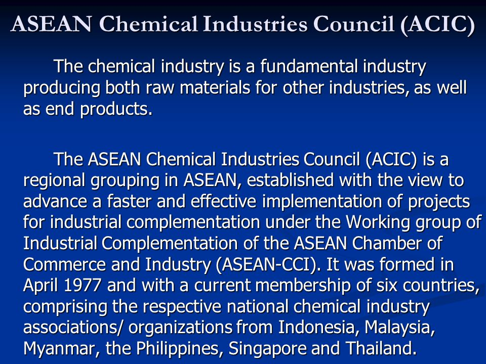 ASEAN Chemical Industries Council (ACIC) The chemical industry is a fundamental industry producing both raw materials for other industries, as well as