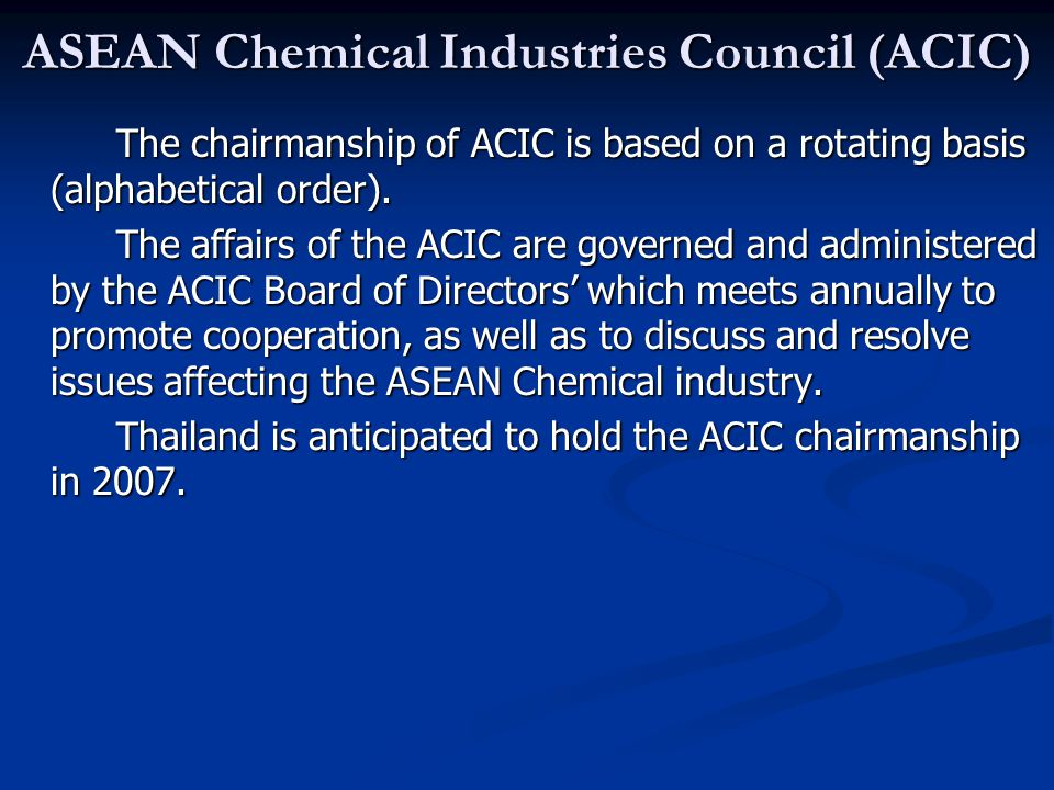 ASEAN Chemical Industries Council (ACIC) The chairmanship of ACIC is based on a rotating basis (alphabetical order). The affairs of the ACIC are gover