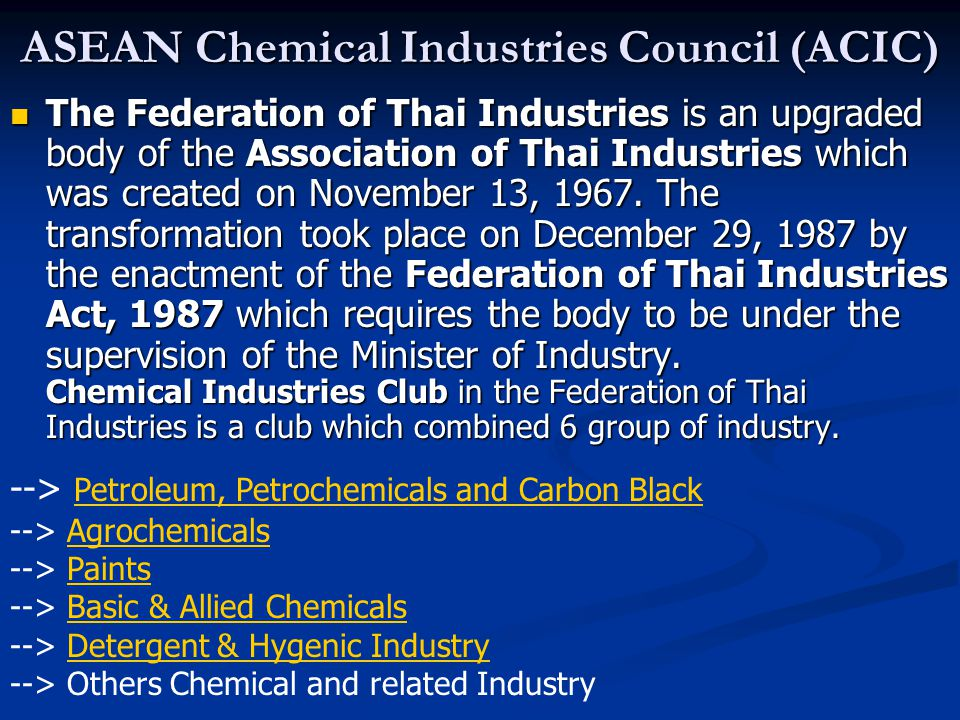 ASEAN Chemical Industries Council (ACIC) The Federation of Thai Industries is an upgraded body of the Association of Thai Industries which was created