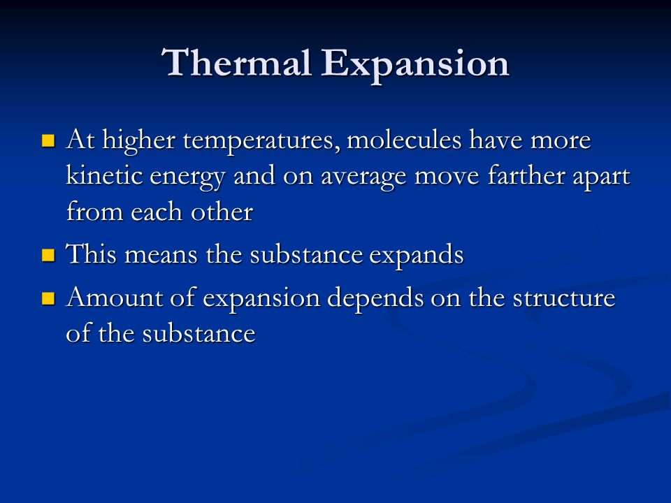 Thermal Expansion At higher temperatures, molecules have more kinetic energy and on average move farther apart from each other At higher temperatures,