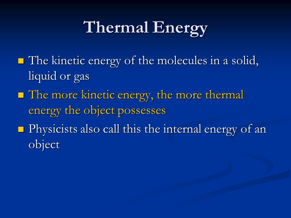 Thermal Energy The kinetic energy of the molecules in a solid, liquid or gas The kinetic energy of the molecules in a solid, liquid or gas The more ki