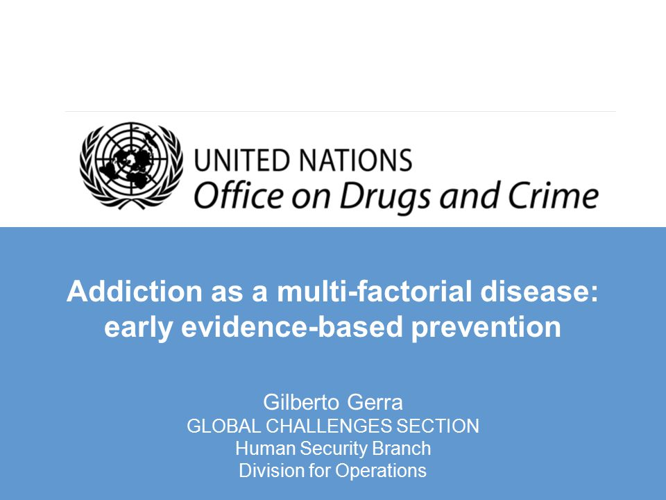 Addiction as a multi-factorial disease: early evidence-based prevention Gilberto Gerra GLOBAL CHALLENGES SECTION Human Security Branch Division for Operations