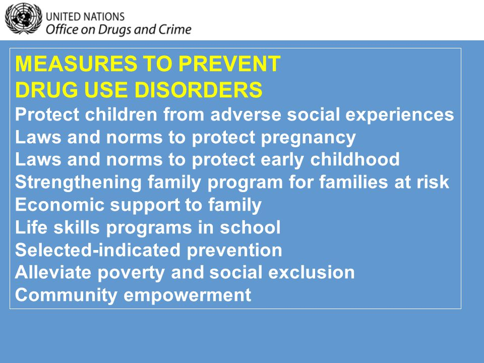 MEASURES TO PREVENT DRUG USE DISORDERS Protect children from adverse social experiences Laws and norms to protect pregnancy Laws and norms to protect early childhood Strengthening family program for families at risk Economic support to family Life skills programs in school Selected-indicated prevention Alleviate poverty and social exclusion Community empowerment