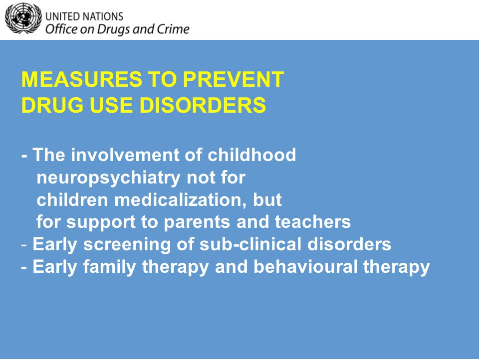 MEASURES TO PREVENT DRUG USE DISORDERS - The involvement of childhood neuropsychiatry not for children medicalization, but for support to parents and teachers - Early screening of sub-clinical disorders - Early family therapy and behavioural therapy