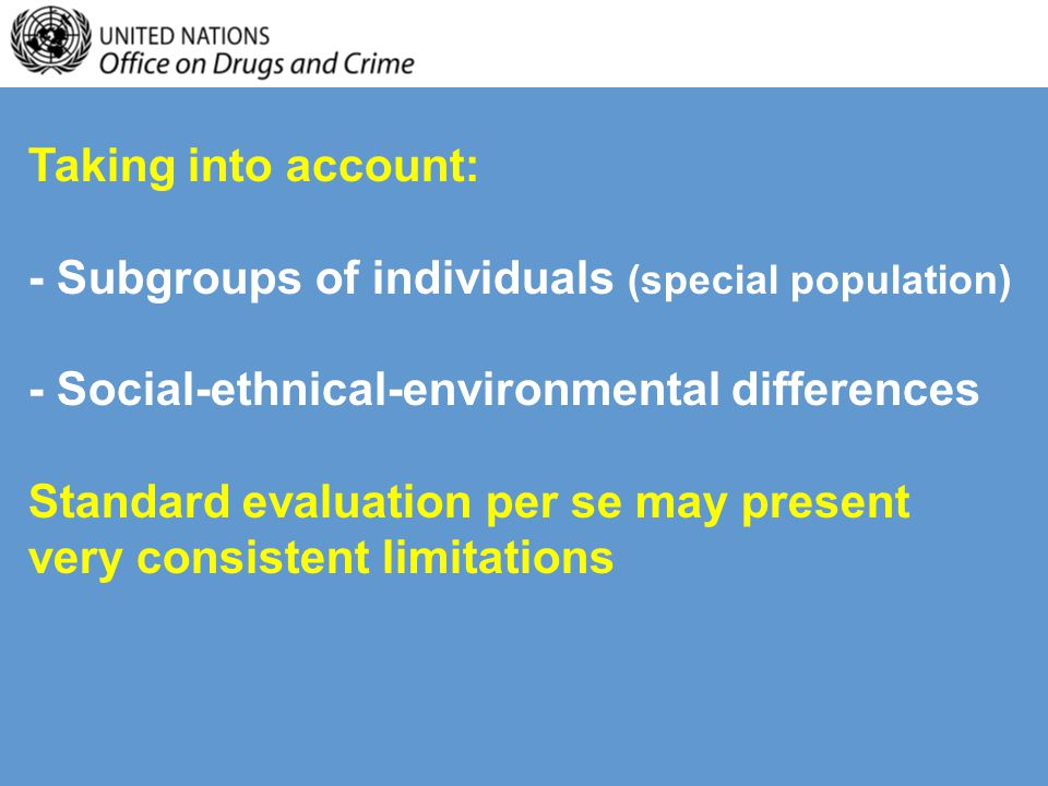Taking into account: - Subgroups of individuals (special population) - Social-ethnical-environmental differences Standard evaluation per se may present very consistent limitations