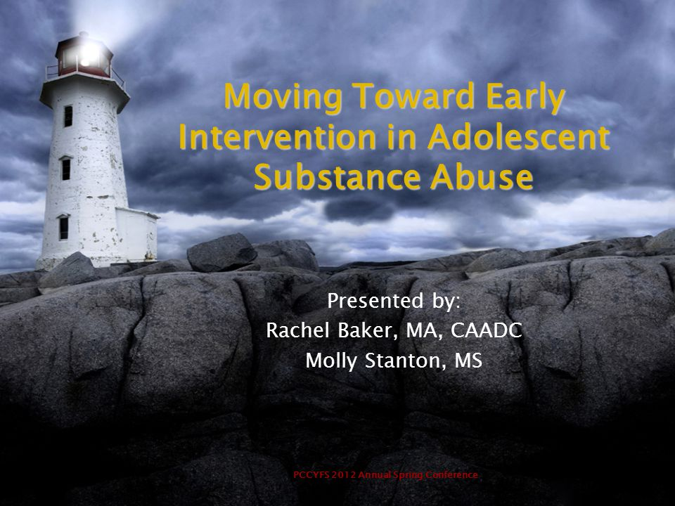 PCCYFS 2012 Annual Spring Conference Moving Toward Early Intervention in Adolescent Substance Abuse Presented by: Rachel Baker, MA, CAADC Molly Stanto