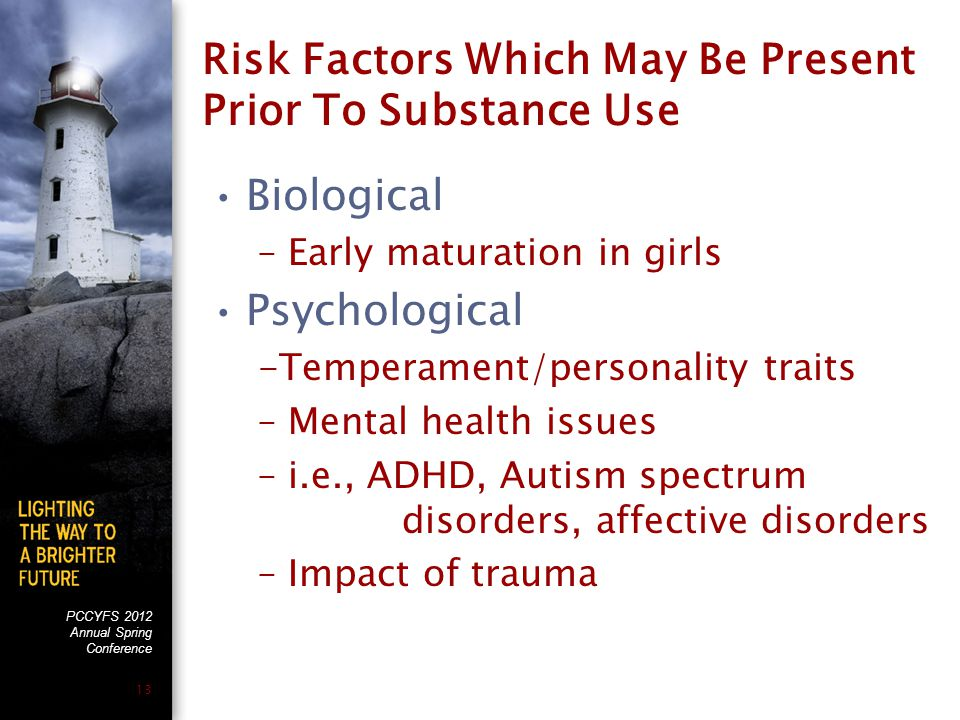 PCCYFS 2012 Annual Spring Conference 13 Risk Factors Which May Be Present Prior To Substance Use Biological –Early maturation in girls Psychological -