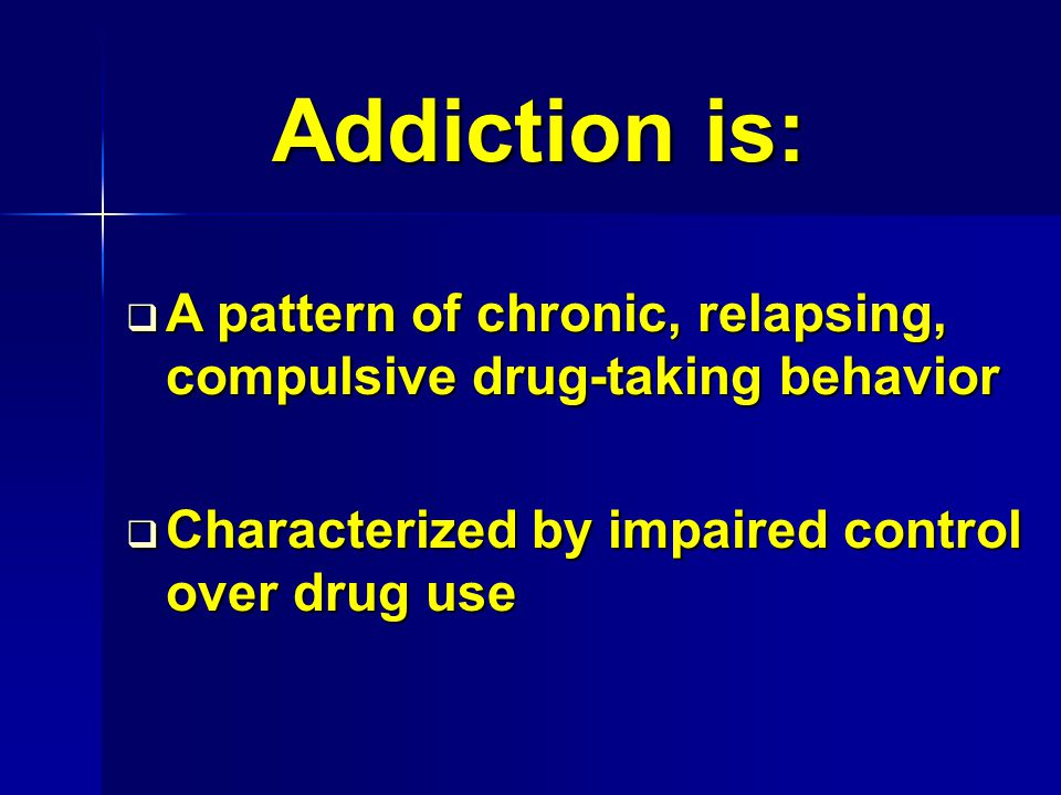 Addiction is:  A pattern of chronic, relapsing, compulsive drug-taking behavior  Characterized by impaired control over drug use