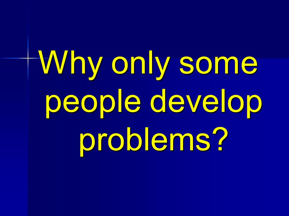 Why only some people develop problems?