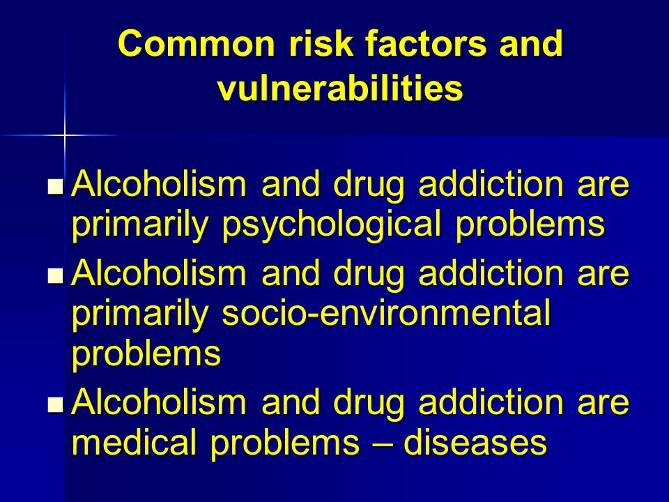 Common risk factors and vulnerabilities Alcoholism and drug addiction are primarily psychological problems Alcoholism and drug addiction are primarily