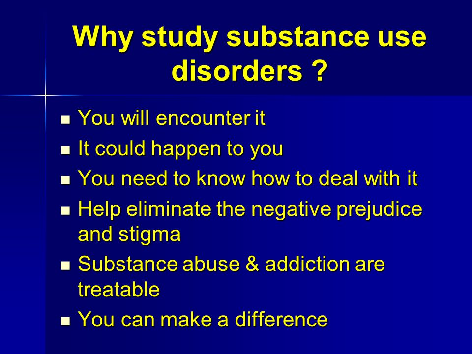 Why study substance use disorders ? You will encounter it You will encounter it It could happen to you It could happen to you You need to know how to