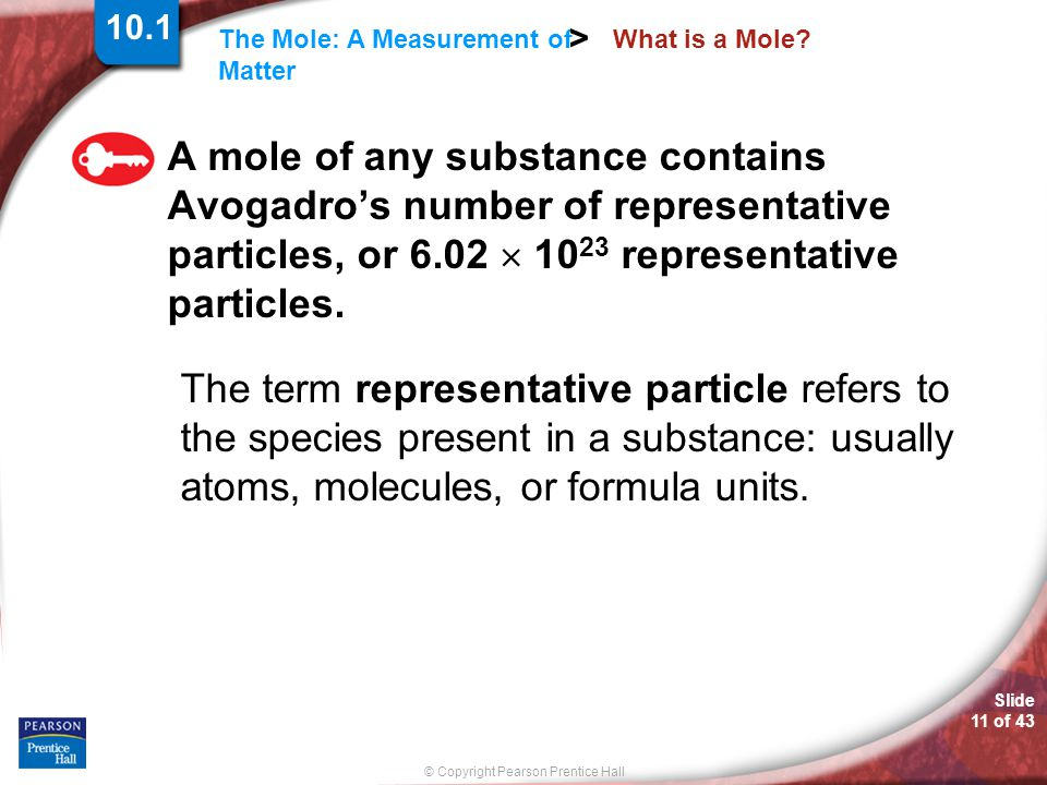 Slide 11 of 43 © Copyright Pearson Prentice Hall The Mole: A Measurement of Matter > What is a Mole? A mole of any substance contains Avogadro's numbe