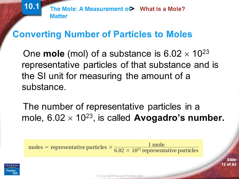Slide 12 of 43 © Copyright Pearson Prentice Hall The Mole: A Measurement of Matter > What is a Mole? Converting Number of Particles to Moles One mole