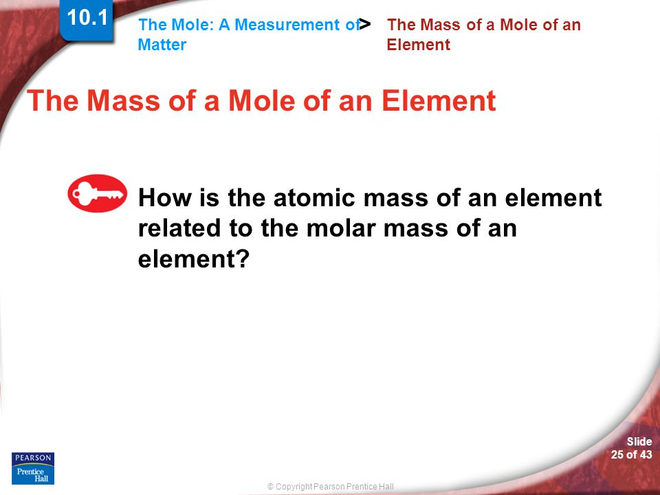 © Copyright Pearson Prentice Hall The Mole: A Measurement of Matter > Slide 25 of 43 The Mass of a Mole of an Element How is the atomic mass of an ele