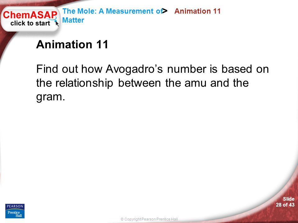 © Copyright Pearson Prentice Hall Slide 28 of 43 The Mole: A Measurement of Matter > Animation 11 Find out how Avogadro's number is based on the relat