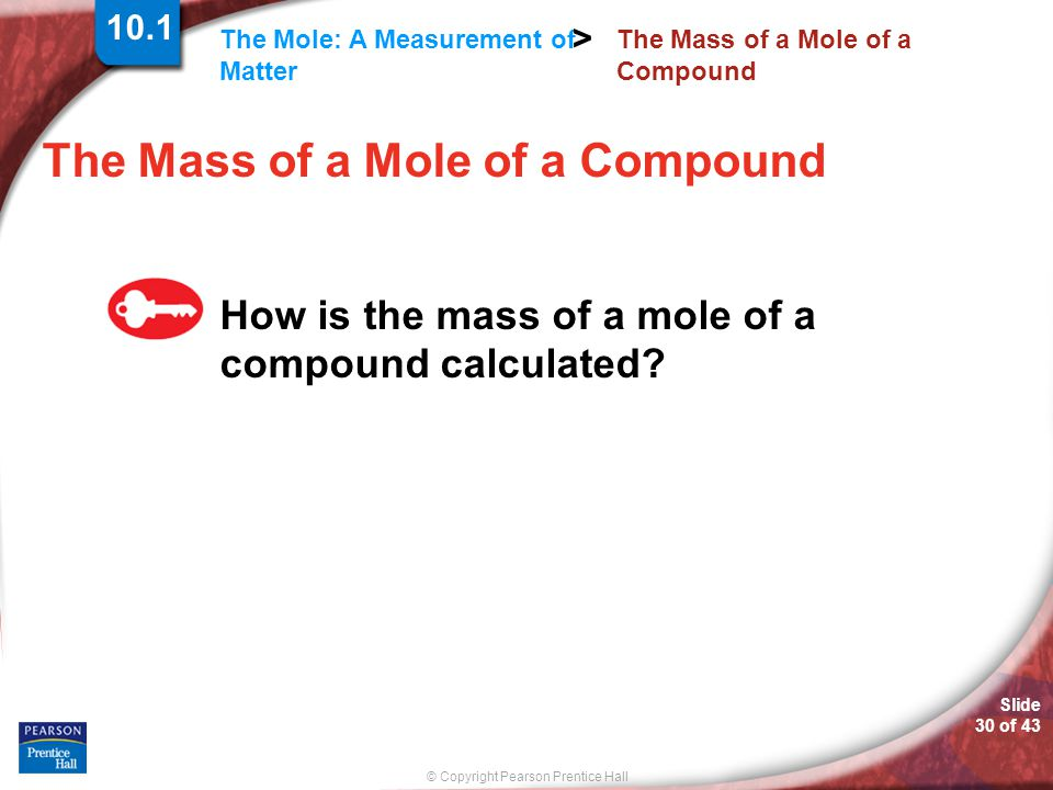 © Copyright Pearson Prentice Hall The Mole: A Measurement of Matter > Slide 30 of 43 The Mass of a Mole of a Compound How is the mass of a mole of a c