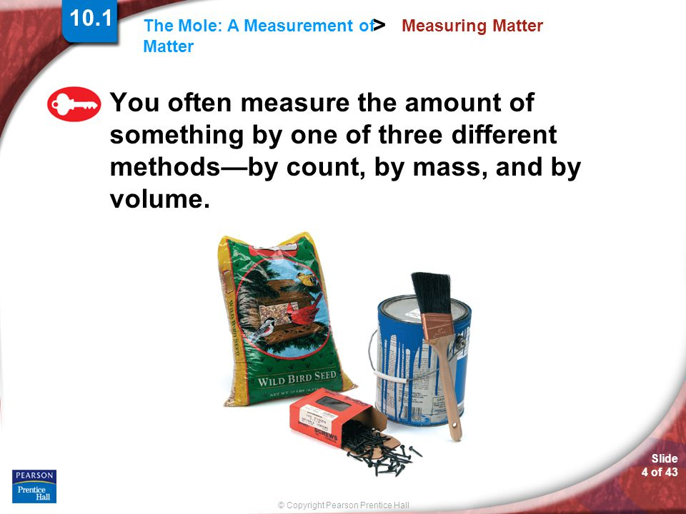 Slide 4 of 43 © Copyright Pearson Prentice Hall The Mole: A Measurement of Matter > Measuring Matter You often measure the amount of something by one