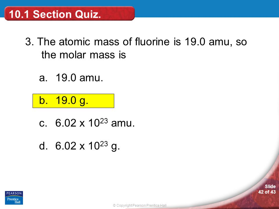 © Copyright Pearson Prentice Hall Slide 42 of 43 10.1 Section Quiz. 3. The atomic mass of fluorine is 19.0 amu, so the molar mass is a.19.0 amu. b.19.
