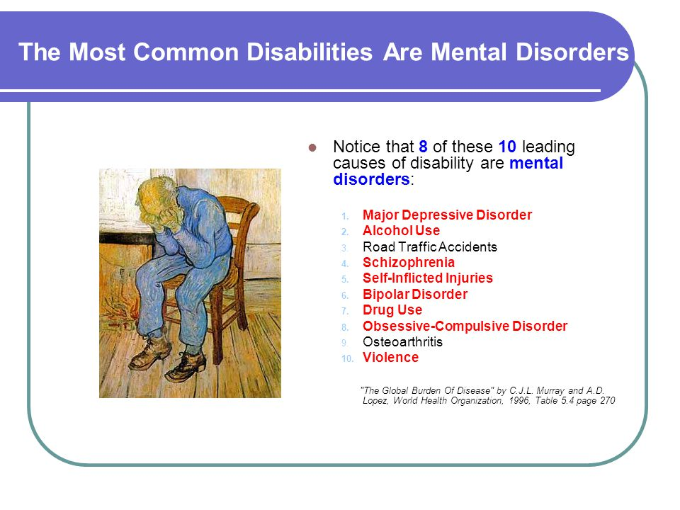 The Most Common Disabilities Are Mental Disorders Notice that 8 of these 10 leading causes of disability are mental disorders: 1. Major Depressive Dis