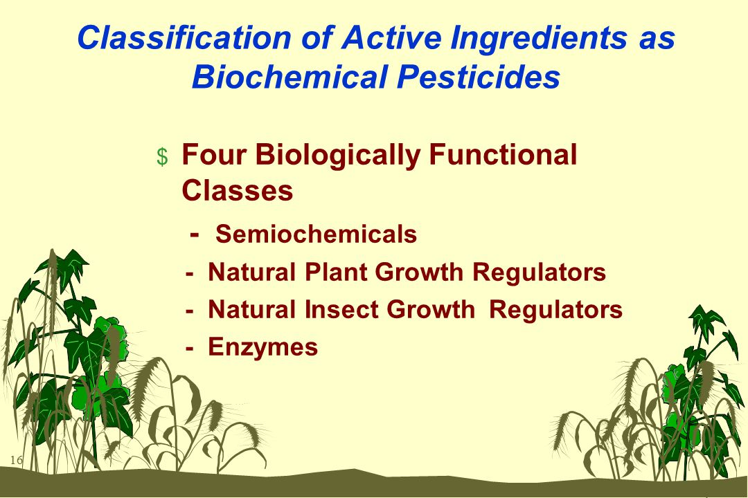 16 Classification of Active Ingredients as Biochemical Pesticides $ Four Biologically Functional Classes - Semiochemicals - Natural Plant Growth Regul