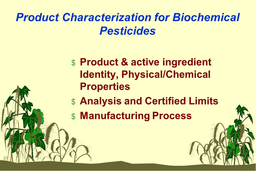 20 Product Characterization for Biochemical Pesticides $ Product & active ingredient Identity, Physical/Chemical Properties $ Analysis and Certified Limits $ Manufacturing Process