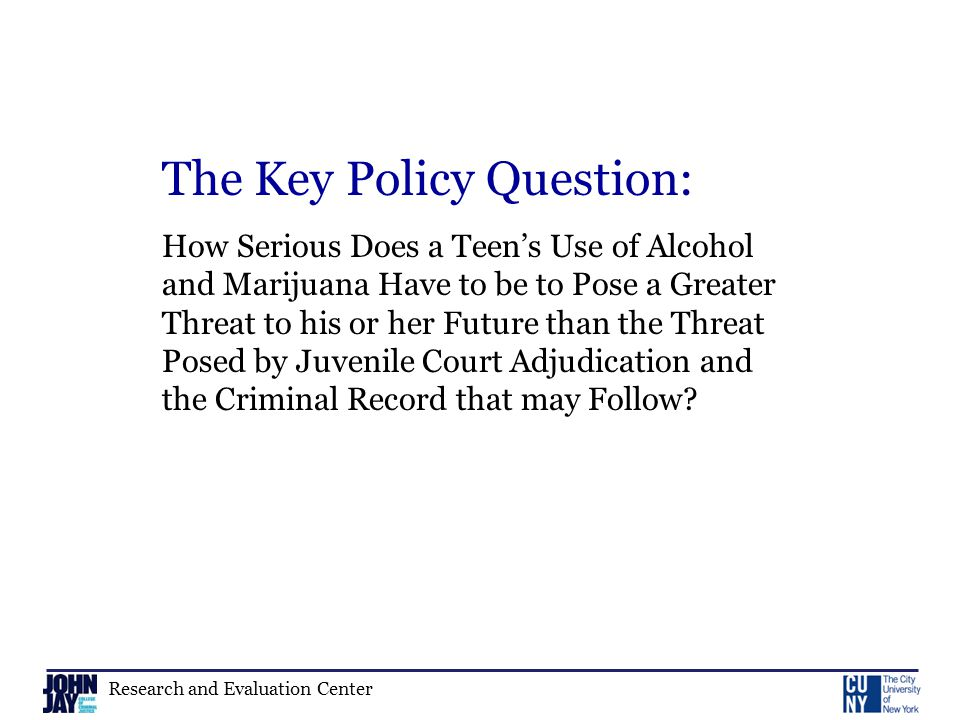 Research and Evaluation Center The Key Policy Question: How Serious Does a Teen's Use of Alcohol and Marijuana Have to be to Pose a Greater Threat to his or her Future than the Threat Posed by Juvenile Court Adjudication and the Criminal Record that may Follow