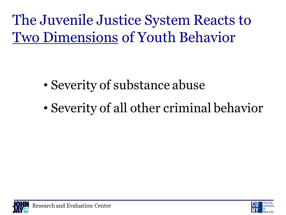 Research and Evaluation Center The Juvenile Justice System Reacts to Two Dimensions of Youth Behavior Severity of substance abuse Severity of all other criminal behavior