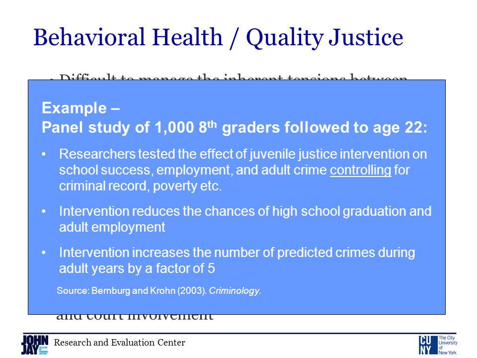 Research and Evaluation Center Behavioral Health / Quality Justice Difficult to manage the inherent tensions between treatment and justice Risk of Legal Coercion to Improve Youth Behavior Risks from Youth Behavior Both place youth at greater risk of future offending and court involvement Example – Panel study of 1,000 8 th graders followed to age 22: Researchers tested the effect of juvenile justice intervention on school success, employment, and adult crime controlling for criminal record, poverty etc.