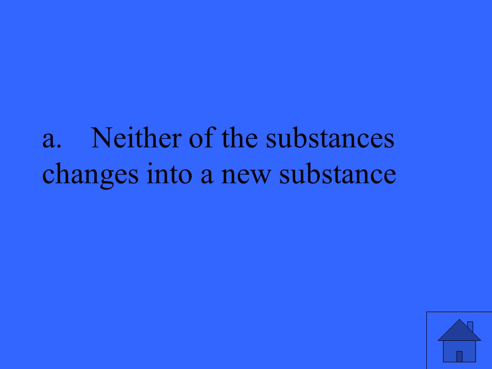 a.Neither of the substances changes into a new substance