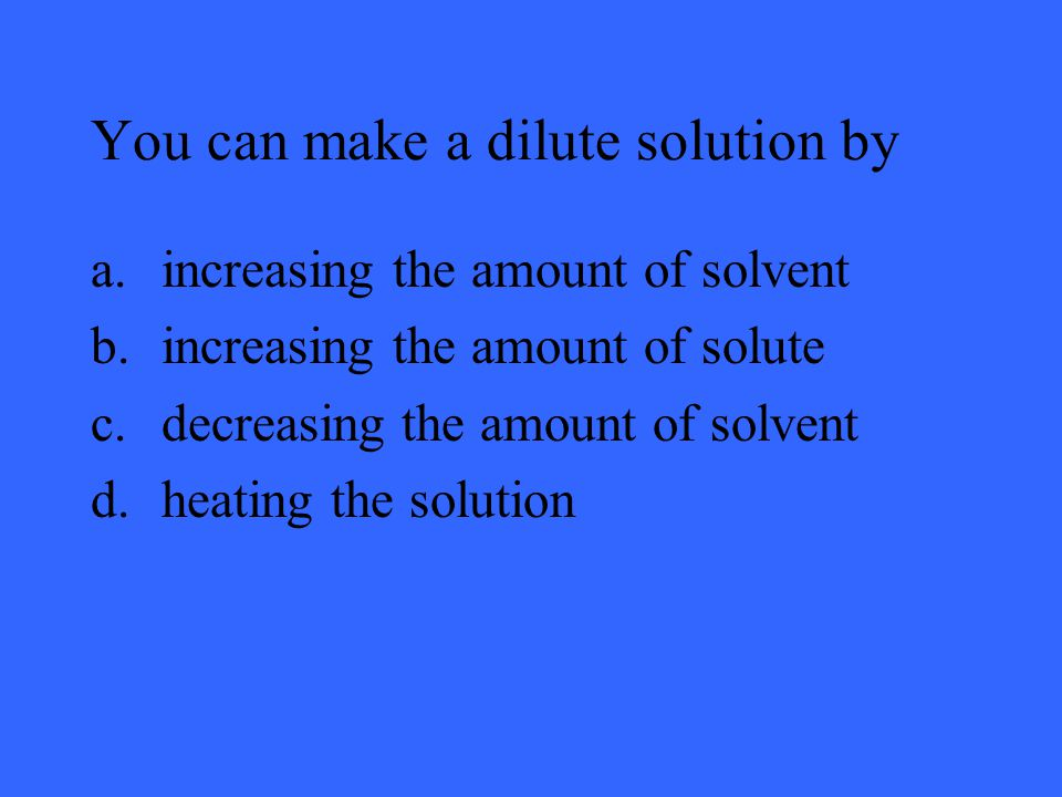 You can make a dilute solution by a.increasing the amount of solvent b.increasing the amount of solute c.decreasing the amount of solvent d.heating the solution