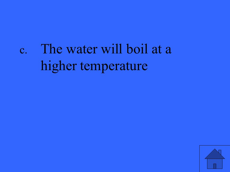 c. The water will boil at a higher temperature