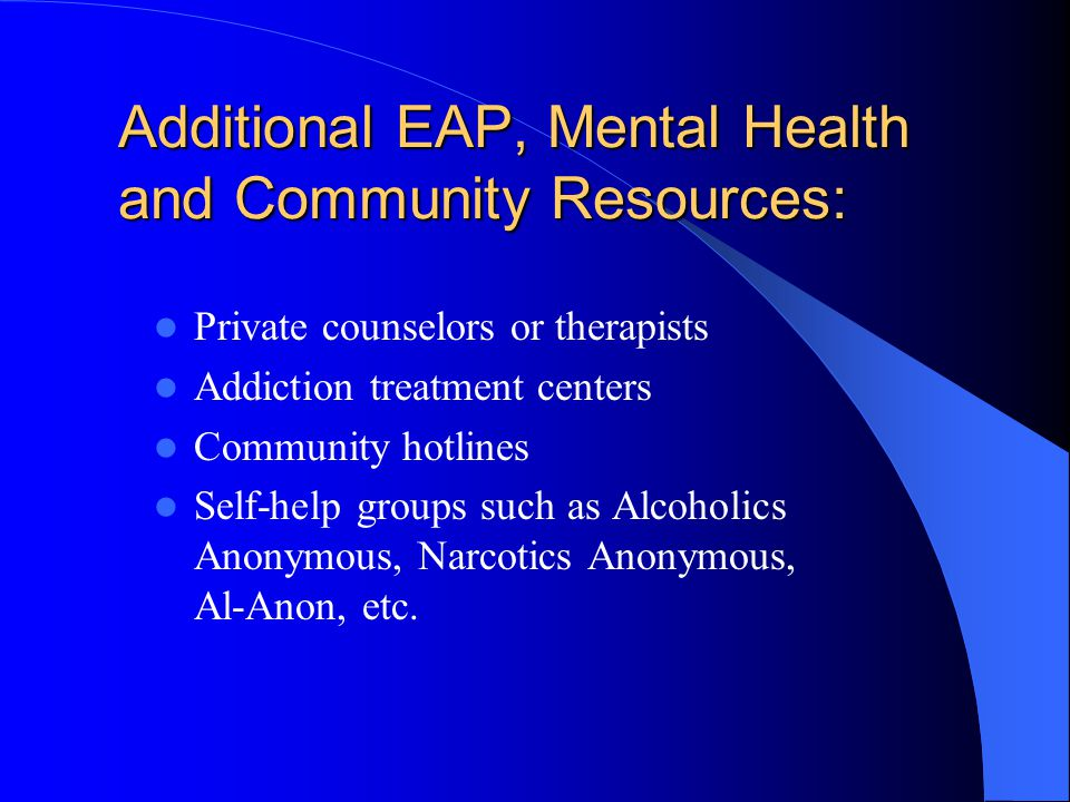 EMPLOYEE ASSISTANCE PROGRAM (EAP) An EAP can help employees decide what to do if they have a problem with alcohol or other drugs An EAP also can help an employee decide what to do if someone in his/her family or workgroup has a problem Conversations with an EAP are confidential