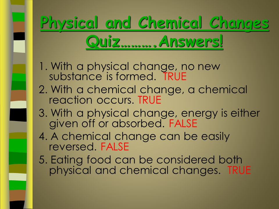 Physical and Chemical Changes Quiz ……….True or False?? 1. With a physical change, no new substance is formed. 2. With a chemical change, a chemical re