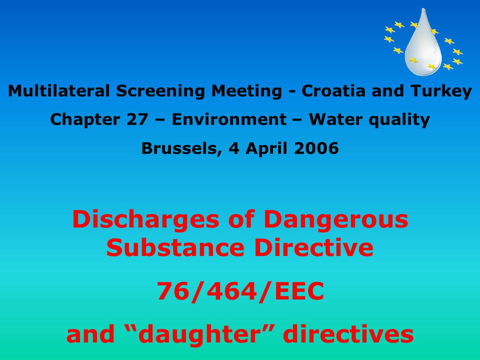 Discharges of Dangerous Substance Directive 76/464/EEC and daughter directives Multilateral Screening Meeting - Croatia and Turkey Chapter 27 – Environment – Water quality Brussels, 4 April 2006