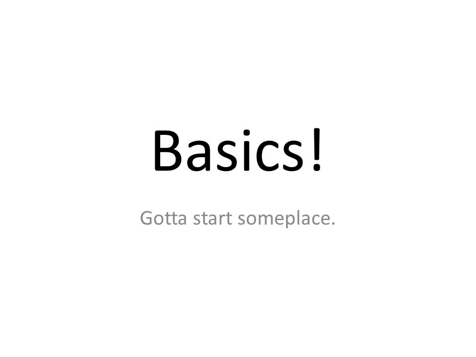 Basics! Gotta start someplace.