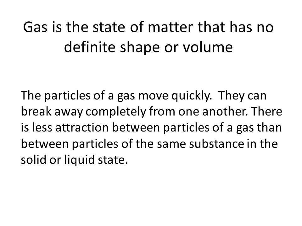 Gas is the state of matter that has no definite shape or volume The particles of a gas move quickly.
