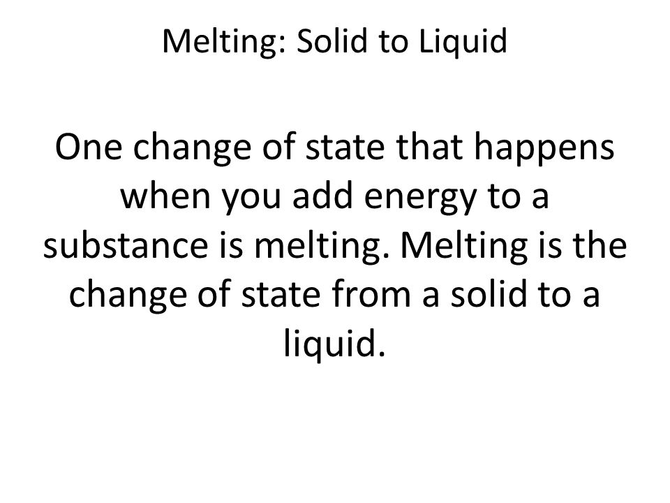 Melting: Solid to Liquid One change of state that happens when you add energy to a substance is melting.