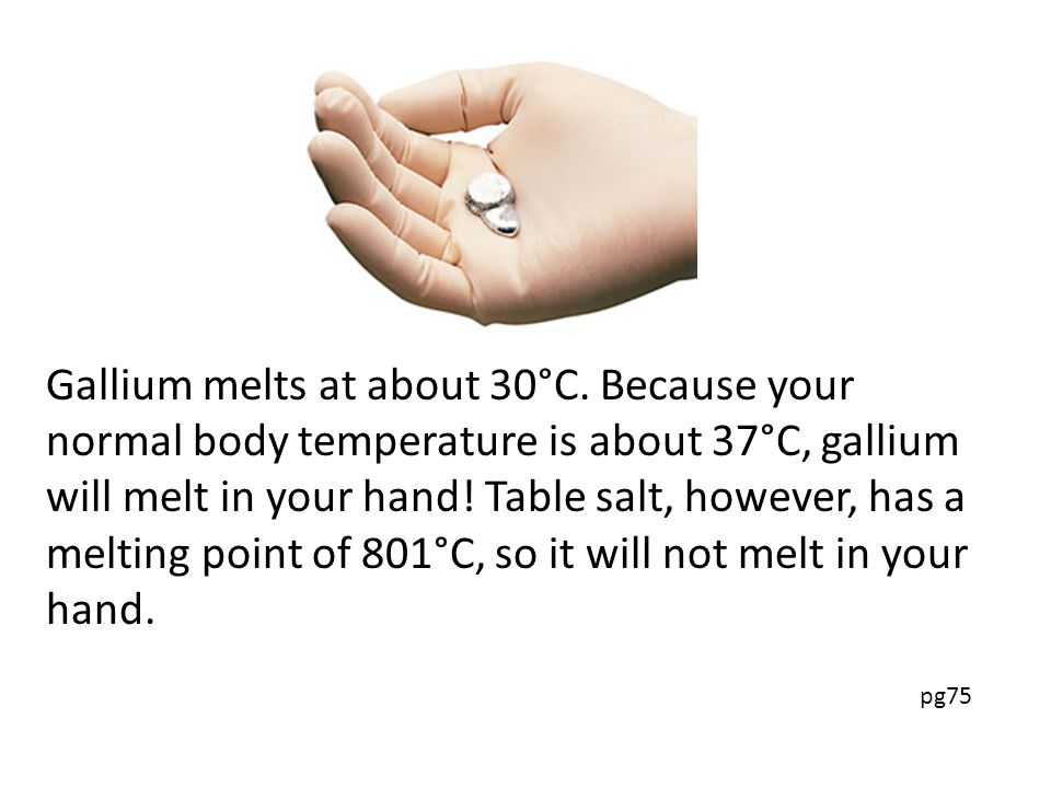 Gallium melts at about 30°C.
