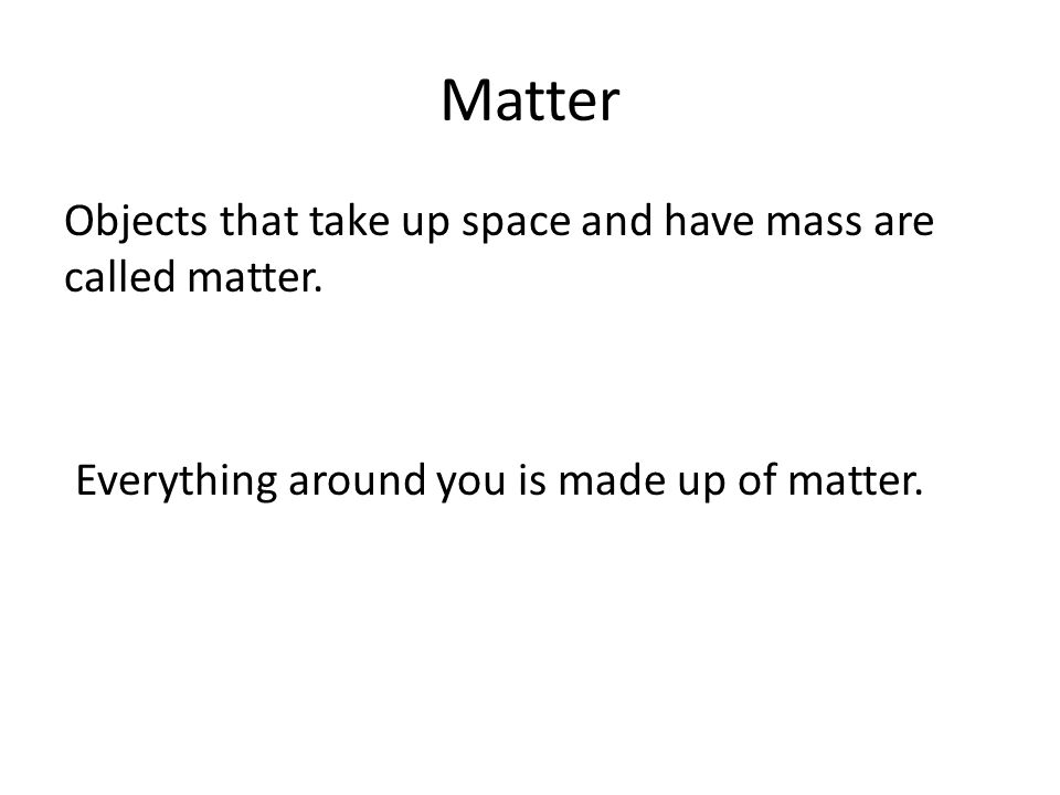 Matter Objects that take up space and have mass are called matter.