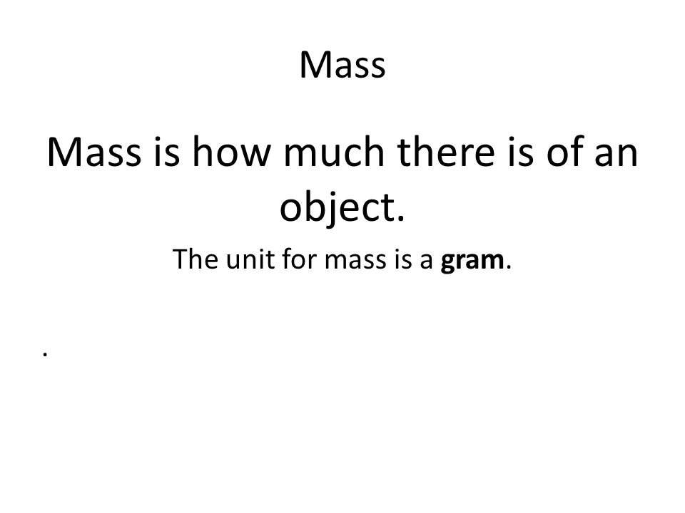 Mass Mass is how much there is of an object. The unit for mass is a gram..