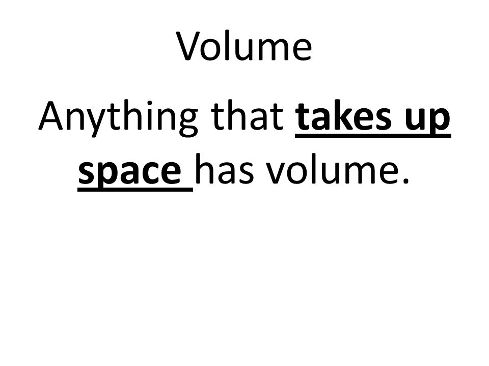 Volume Anything that takes up space has volume.