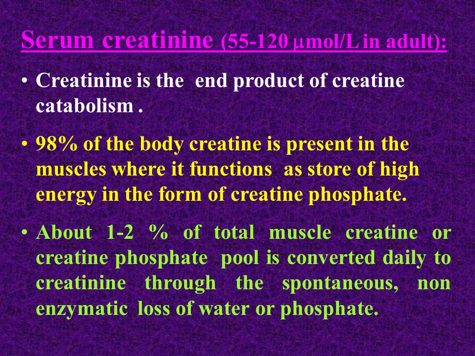 Serum creatinine (55-120  mol/L in adult): Creatinine is the end product of creatine catabolism.